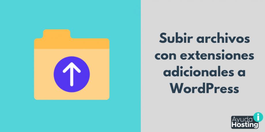 Cómo subir archivos con extensiones adicionales a WordPress
