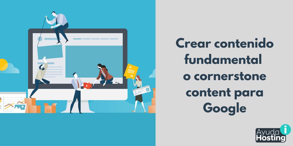 Cómo crear contenido fundamental o cornerstone content para Google