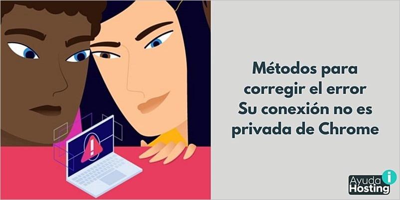 Métodos para corregir el error Su conexión no es privada de Chrome